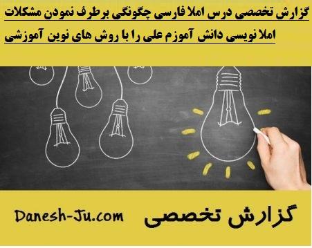 گزارش تخصصی درس املا فارسی چگونگی برطرف نمودن مشکلات املا نویسی دانش آموزم علی را با روش های نوین آموزشی